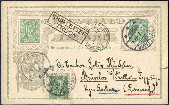"5 aur King Chr. IX BRJEFSPJALD, Schilling #16 sent from Reykjavik to Brünlos, Sachsen. Add. franked with 5 aur green King Chr. IX paying for 10 aur foreign post card rate. Sent via UK, and stamped with boxed ""SHIP LETTER - TROON"" alongside ""TROON JY 17, 05""."